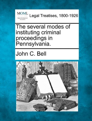 The several modes of instituting criminal proceedings in Pennsylvania. por John C. Bell