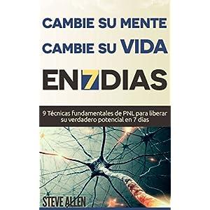 PNL - Cambie su mente y cambie su vida en 7 días con técnicas de Programación Neurolinguistica: 9 Técnicas fundamentales de PNL para liberar su ve