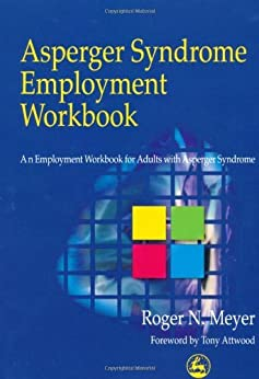 Asperger Syndrome Employment Workbook: An Employment Workbook for Adults with Asperger Syndrome: A Workbook for Individuals on the Autistic Spectrum, Their Families and Helping Professionals by [Meyer, Roger N.]