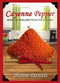 Cayenne Pepper Cures (Miracle Healers From The Kitchen Book 1) (English Edition) par [Daniels, Sharon]