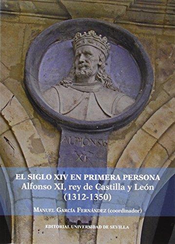 Siglo Xiv En Primera Persona,El. Alfonso Xi, Rey De Castilla Y León (1312-1350) (Historia y Geografía) por Manuel García Fernández (Coord.)