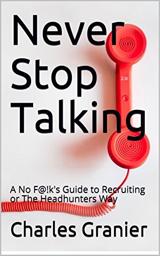 Never Stop Talking: A No F@!k's Guide to Recruiting or The Headhunters Way (English Edition)