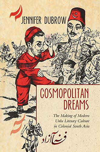 Cosmopolitan Dreams: The Making of Modern Urdu Literary Culture in Colonial South Asia