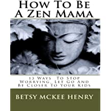 How To Be A Zen Mama, 13 Ways To Let Go, Stop Worrying and Be Closer to Your Kids (English Edition)