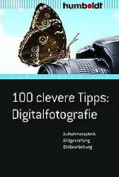 100 clevere Tipps: Digitalfotografie: Aufnahmetechnik, Bildgestaltung, Bildbearbeitung