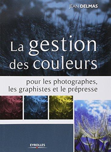 La gestion des couleurs pour les photographes, les graphistes et le prépresse par Jean Delmas