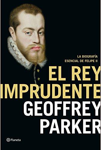 El rey imprudente: La biografía esencial de Felipe II por Geoffrey Parker