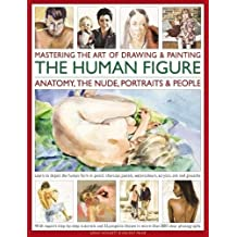 Mastering the Art of Drawing & Painting the Human Figure: Anatomy, the Nude, Portraits & People; Learn to Depict the Human Form in Pencil, Charcoal, Pastels, Watercolours, Acrylics, Oils and Gouache