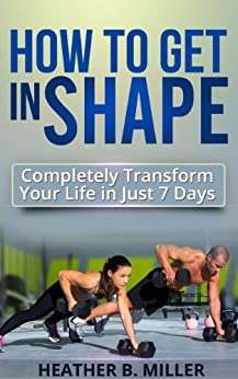 How To Get in Shape: Completely Transform Your Life in Just 7 Days (English Edition) par [Miller, Heather B.]