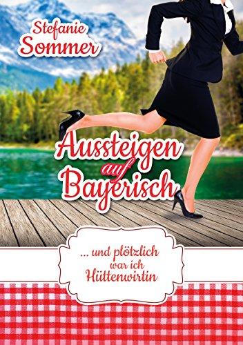 Aussteigen auf Bayerisch: ... und plötzlich war ich Hüttenwirtin (Tun Drucken Ich)