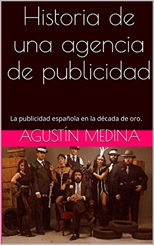 Historia de una agencia de publicidad: La publicidad española en la década de oro. por Agustín Medina