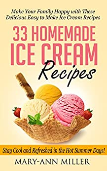 33 Homemade Ice Cream Recipes: Make Your Family Happy with These Delicious Easy to Make Ice Cream Recipes that will Keep You Cool and Refreshed in the Hot Summer Days! (English Edition) par [Miller, Mary-Ann]