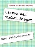 Hinter den sieben Bergen: Eine Fabel-Groteske von Susanne Ulrike Maria Albrecht