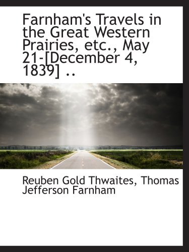 Farnham's Travels in the Great Western Prairies, etc., May 21-[December 4, 1839] .. by Reuben Gold Thwaites (2009-10-03)