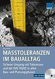 Maßtoleranzen im Baualltag: Sicherer Umgang mit Toleranzen - nach neuer DIN 18202: Praxisgerechter Umgang mit Abweichungen und Unregelmäßigkeiten. ... ... DIN 18202 in allen Bau- und Planungsphasen