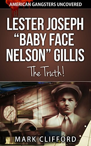 "Lester Joseph ""Baby Face Nelson"" Gillis - The Truth! (American Gangsters Uncovered Book 2) (English Edition)"