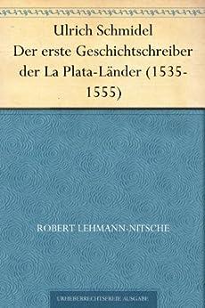 Ulrich Schmidel Der erste Geschichtschreiber der La Plata-Länder (1535-1555)