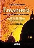 """Emanuela. Una piccola questione di tempo: I misteri del caso """"Orlandi"""" negli ultimi brividi della guerra fredda. Un thriller scritto da un investigatore sui documenti delle inchieste"""