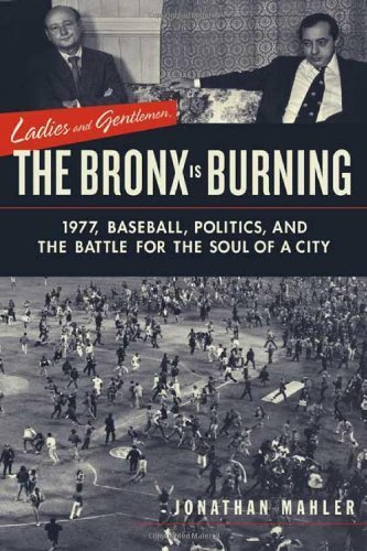 Ladies and Gentlemen, the Bronx Is Burning: 1977, Baseball, Politics, and the Battle for the Soul of a City by Mahler, Jonathan (2006) Paperback