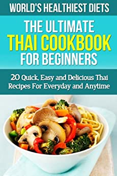 Thai Cookbook for Beginners: 20 Quick, Easy and Delicious Thai Recipes For Everyday and Anytime ((WORLD'S HEALTHIEST DIETS Thai Food, Thai Cooking, Traditional ... Cooking, Weight Loss)) (English Edition) par [Neilson, Martha]