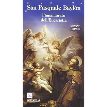 San Pasquale Baylón. L'innamorato Dell'eucaristia