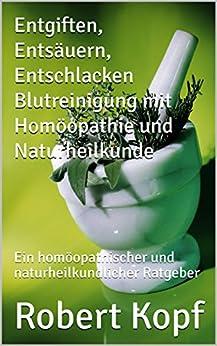 Entgiften Entsäuern Entschlacken Blutreinigung mit Homöopathie und Naturheilkunde: Ein homöopathischer und naturheilkundlicher Ratgeber