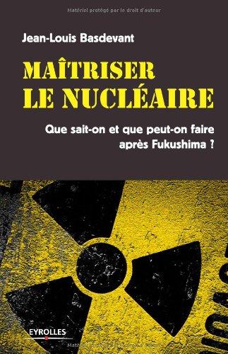 Maitriser le nucléaire : Que sait-on et que peut-on faire après Fukushima ?