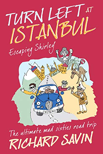 Turn Left at Istanbul: ESCAPING SHIRLEY - The ultimate, mad, sixties road trip by [Savin, Richard]