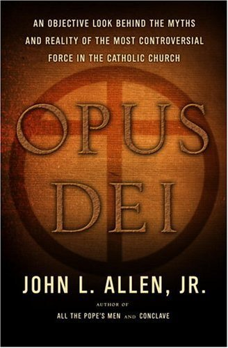 Opus Dei: An Objective Look Behind the Myths and Reality of the Most Controversial Force in the Catholic Church by John L. Allen (2005-11-01)