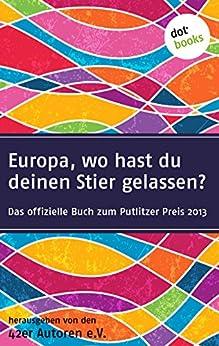 42er Autoren - Europa wo hast du deinen Stier gelassen?: Das offizielle Buch zum Putlizer Preis 2013 von [42er Autoren, Mahfouz, Laila ]