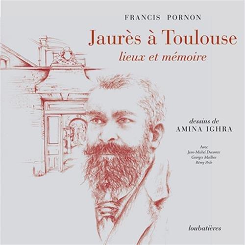 Jaurès à Toulouse, lieux et mémoire par Francis Pornon