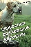 L'EDUCATION DU LABRADOR RETRIEVER: Toutes les astuces pour un Labrador Retriever bien éduqué...
