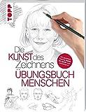 Die Kunst des Zeichnens - Menschen Übungsbuch: Mit gezieltem Training Schritt für Schritt zum Zeichenprofie -