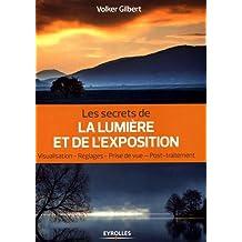 Les secrets de la lumière et de l'exposition: Visualisation, réglages, prise de vue, post-traitement