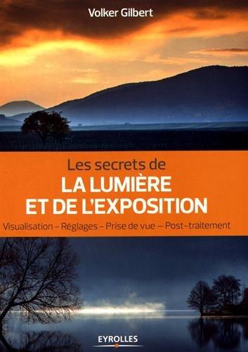 Les secrets de la lumière et de l'exposition: Visualisation, réglages, prise de vue, post-traitement par Volker Gilbert