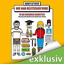 Wie man Deutscher wird in 50 einfachen Schritten: Eine Anleitung von Apfelsaftschorle bis Tschüss