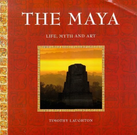 The Maya: Life, Myth And Art by Timothy Laughton (1999-04-30)
