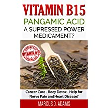 Vitamin B15 - Pangamic Acid: A Supressed Power Medicament?: Cancer Cure - Body Detox - Help for Nerve Pain and Heart Disease? (English Edition)