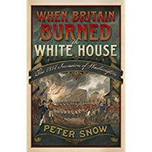 When Britain Burned the White House: The 1814 Invasion of Washington by Peter Snow (12-Sep-2013) Hardcover