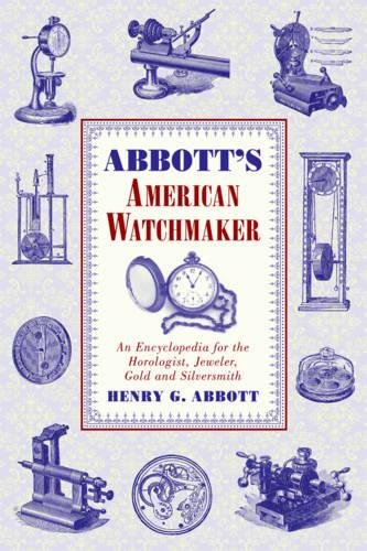 Abbott's American Watchmaker: An Encyclopedia for the Horologist, Jeweler, Gold and Silversmith (Abbott Uhr)