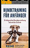 Hundetraining für Anfänger: Erfolgreiche Hundeerziehung Schritt für Schritt (REIHE: HUNDEERZIEHUNG LEICHT GEMACHT 1)