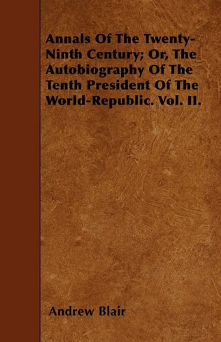 Annals Of The Twenty-Ninth Century; Or, The Autobiography Of The Tenth President Of The World-Republic. Vol. II. Cover Image