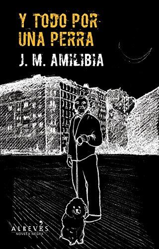 Y todo por una perra: Novela Negra (Novela Negra (alreves)) por J.M Amilibia