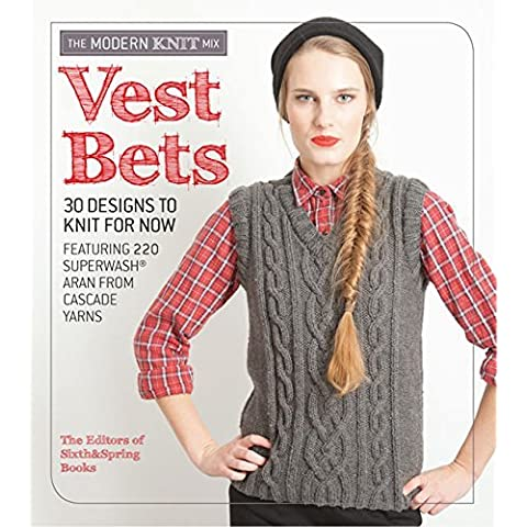 Vest Bets: *30 Designs to Knit for Now* *Featuring 220 Superwash Aran from Cascade Yarns* (Modern Knit Mix) by Sixth&Spring Books (7-Jan-2015)