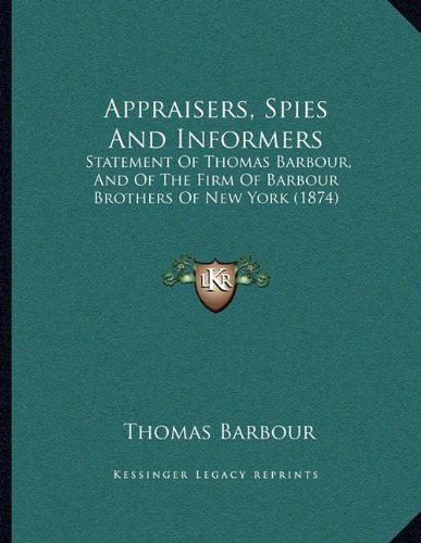 Appraisers, Spies and Informers: Statement of Thomas Barbour, and of the Firm of Barbour Brothers of New York (1874)