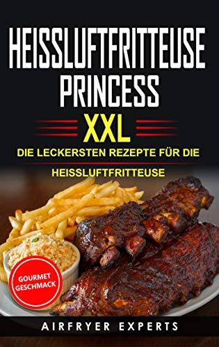 HEISSLUFTFRITTEUSE PRINCESS XXL: DIE LECKERSTEN REZEPTE FÜR DIE HEISSLUFTFRITTEUSE (Beobachten Fett)