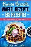 Kuchen Rezepte, Waffel Rezepte, Eis Rezepte ✅ 3In1: ✅ Die traumhaftesten Rezepte der Welt! ✅