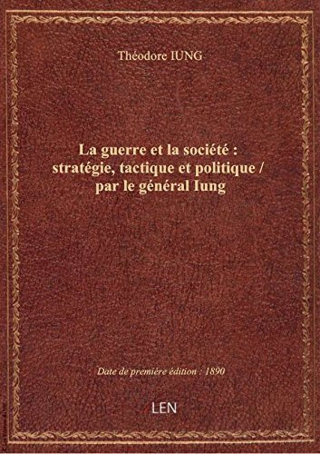 La guerre et la société : stratégie, tactique et politique / par le général Iung