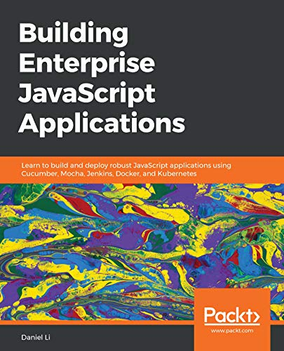 Building Enterprise JavaScript Applications: Learn to build and deploy robust JavaScript applications using Cucumber, Mocha, Jenkins, Docker, and Kubernetes (English Edition)