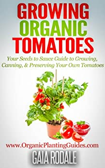 Growing Organic Tomatoes: Your Seeds to Sauce Guide to Growing, Canning, & Preserving Your Own Tomatoes (Organic Gardening Beginners Planting Guides) (English Edition) par [Rodale, Gaia]